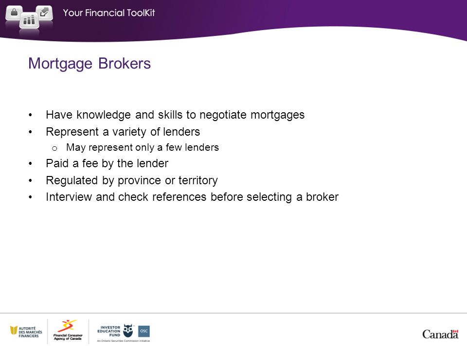 Mortgage Brokers Have knowledge and skills to negotiate mortgages Represent a variety of lenders o May represent only a few lenders Paid a fee by the lender Regulated by province or territory Interview and check references before selecting a broker