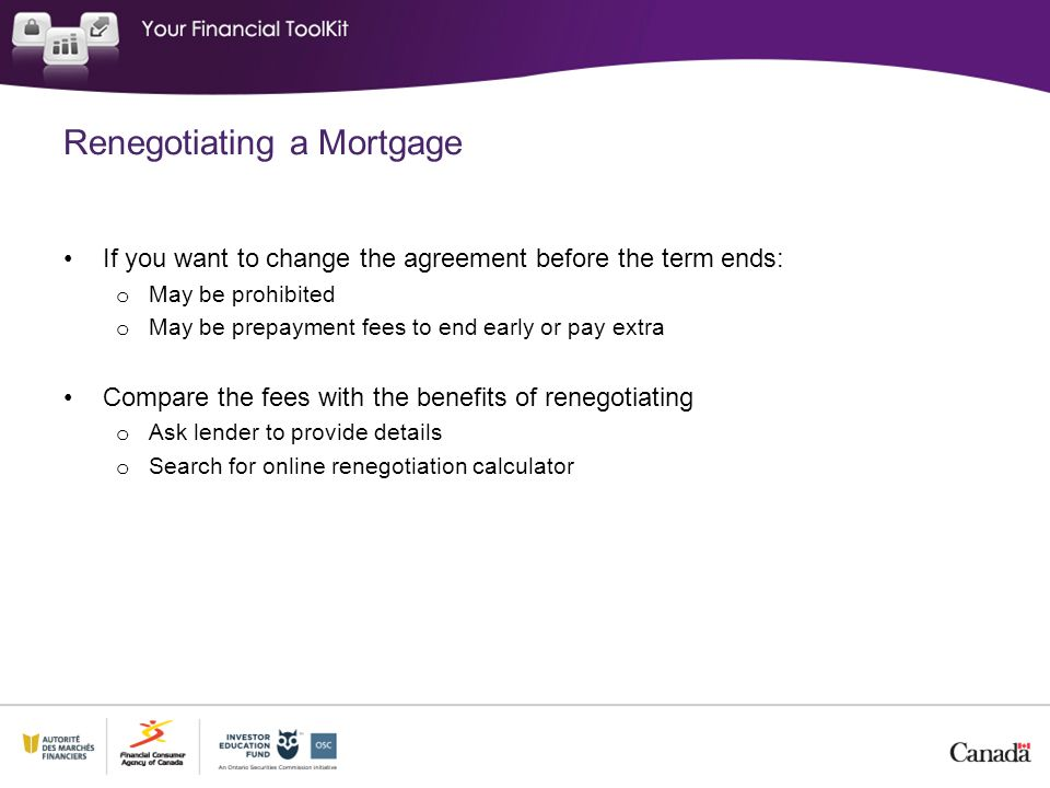 Renegotiating a Mortgage If you want to change the agreement before the term ends: o May be prohibited o May be prepayment fees to end early or pay extra Compare the fees with the benefits of renegotiating o Ask lender to provide details o Search for online renegotiation calculator