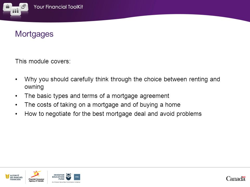 Mortgages This module covers: Why you should carefully think through the choice between renting and owning The basic types and terms of a mortgage agreement The costs of taking on a mortgage and of buying a home How to negotiate for the best mortgage deal and avoid problems