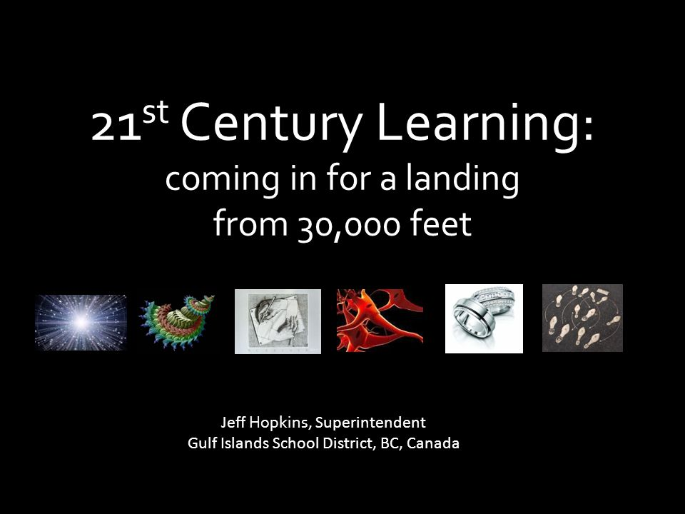 21 st Century Learning: coming in for a landing from 30,000 feet Jeff Hopkins, Superintendent Gulf Islands School District, BC, Canada