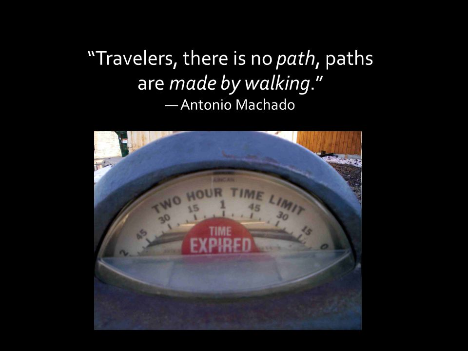 Travelers, there is no path, paths are made by walking. ― Antonio Machado