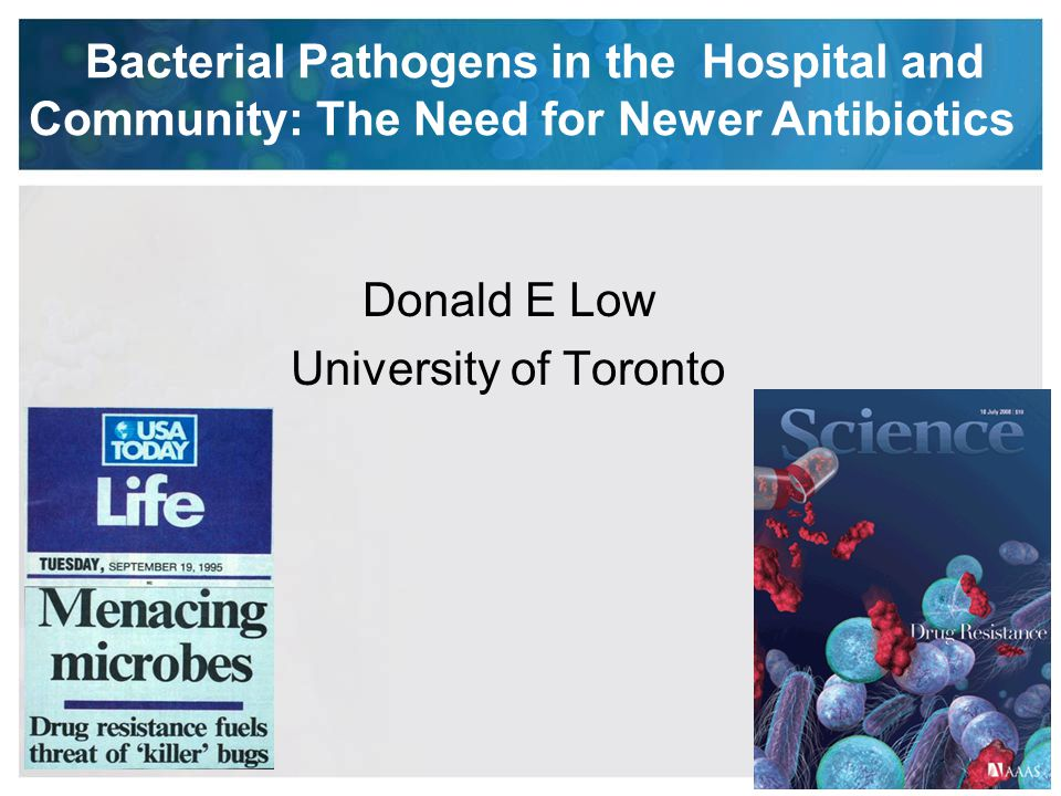 Bacterial Pathogens in the Hospital and Community: The Need for Newer Antibiotics Donald E Low University of Toronto