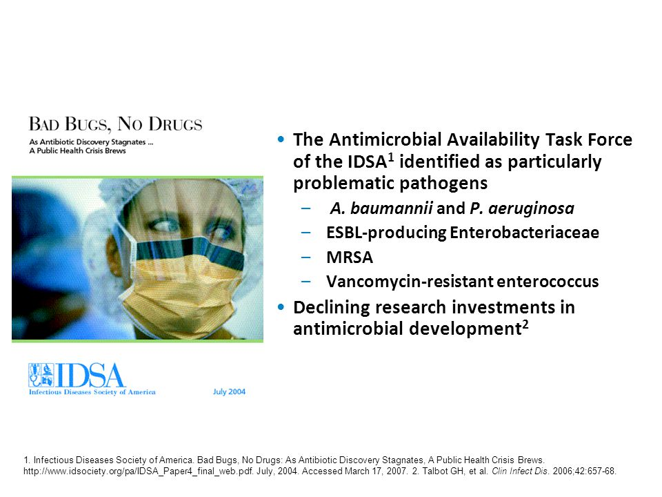 Bad Bugs, No Drugs 1 The Antimicrobial Availability Task Force of the IDSA 1 identified as particularly problematic pathogens – A. baumannii and P. ae