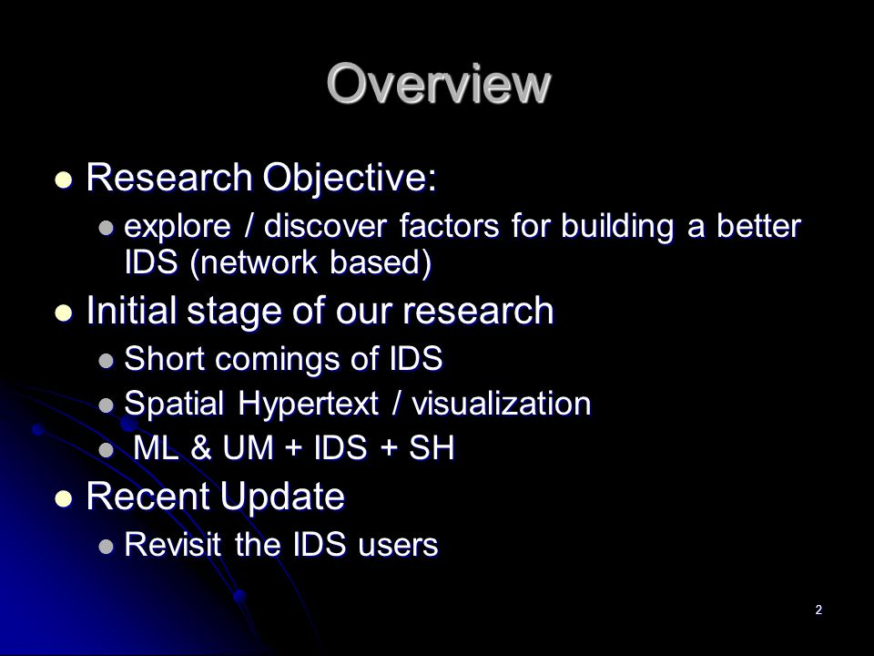2 Overview Research Objective: Research Objective: explore / discover factors for building a better IDS (network based) explore / discover factors for building a better IDS (network based) Initial stage of our research Initial stage of our research Short comings of IDS Short comings of IDS Spatial Hypertext / visualization Spatial Hypertext / visualization ML & UM + IDS + SH ML & UM + IDS + SH Recent Update Recent Update Revisit the IDS users Revisit the IDS users