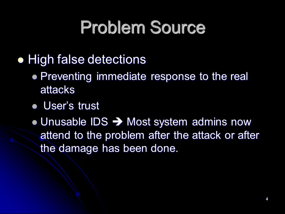 4 Problem Source High false detections High false detections Preventing immediate response to the real attacks Preventing immediate response to the real attacks User's trust User's trust Unusable IDS  Most system admins now attend to the problem after the attack or after the damage has been done.