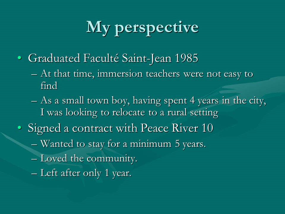 My perspective Graduated Faculté Saint-Jean 1985Graduated Faculté Saint-Jean 1985 –At that time, immersion teachers were not easy to find –As a small town boy, having spent 4 years in the city, I was looking to relocate to a rural setting Signed a contract with Peace River 10Signed a contract with Peace River 10 –Wanted to stay for a minimum 5 years.
