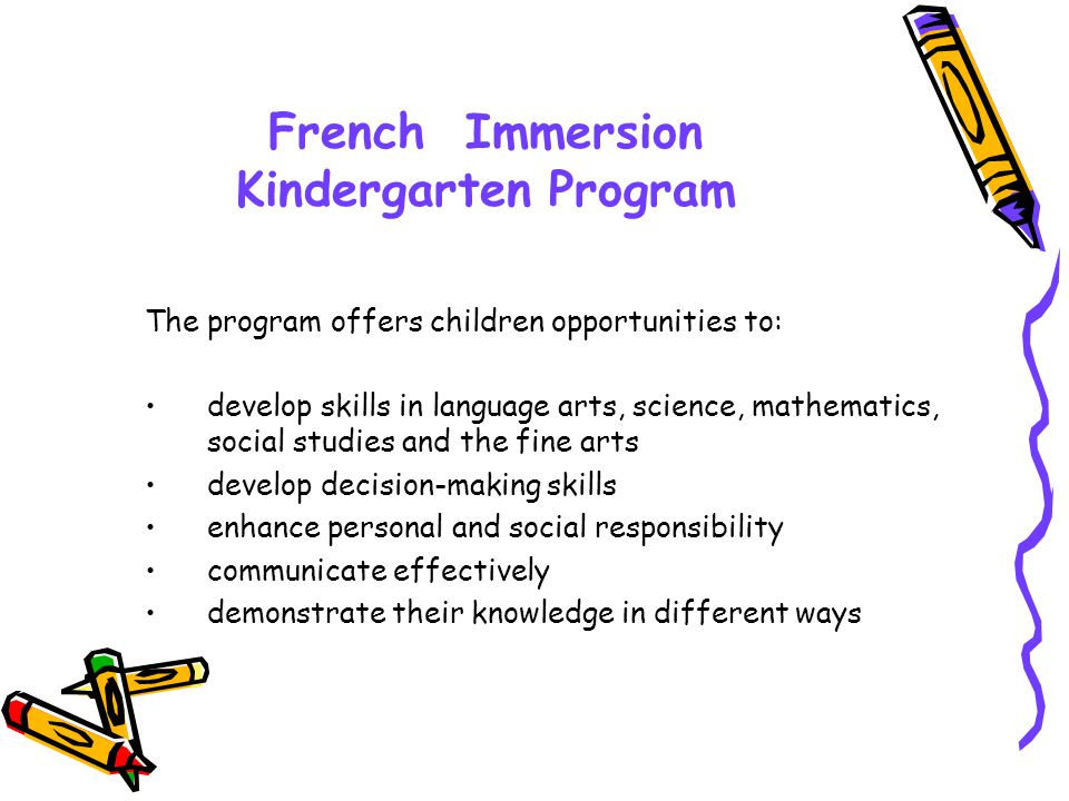 French Immersion Kindergarten Program The program offers children opportunities to: develop skills in language arts, science, mathematics, social studies and the fine arts develop decision-making skills enhance personal and social responsibility communicate effectively demonstrate their knowledge in different ways