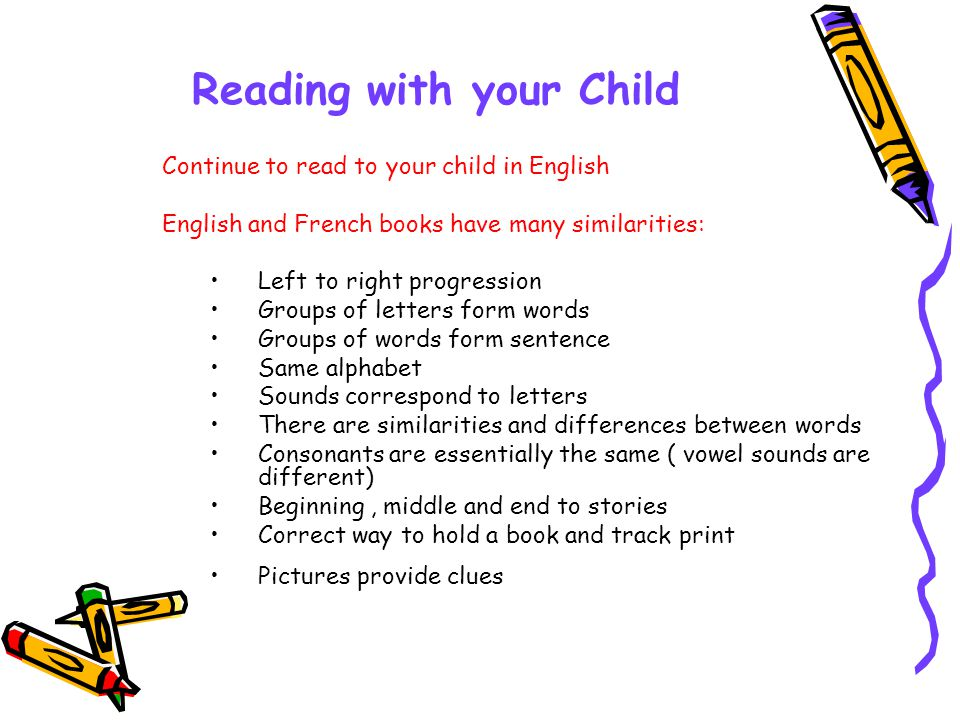 Reading with your Child Continue to read to your child in English English and French books have many similarities: Left to right progression Groups of letters form words Groups of words form sentence Same alphabet Sounds correspond to letters There are similarities and differences between words Consonants are essentially the same ( vowel sounds are different) Beginning, middle and end to stories Correct way to hold a book and track print Pictures provide clues