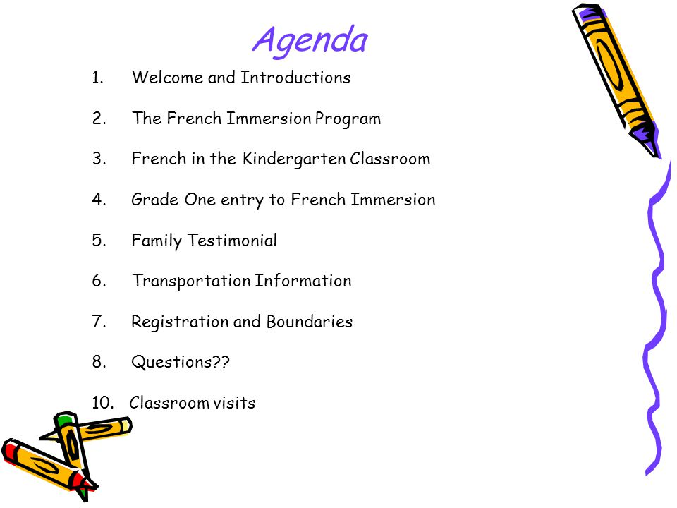 Agenda 1.Welcome and Introductions 2.The French Immersion Program 3.French in the Kindergarten Classroom 4.Grade One entry to French Immersion 5.Family Testimonial 6.Transportation Information 7.Registration and Boundaries 8.Questions .