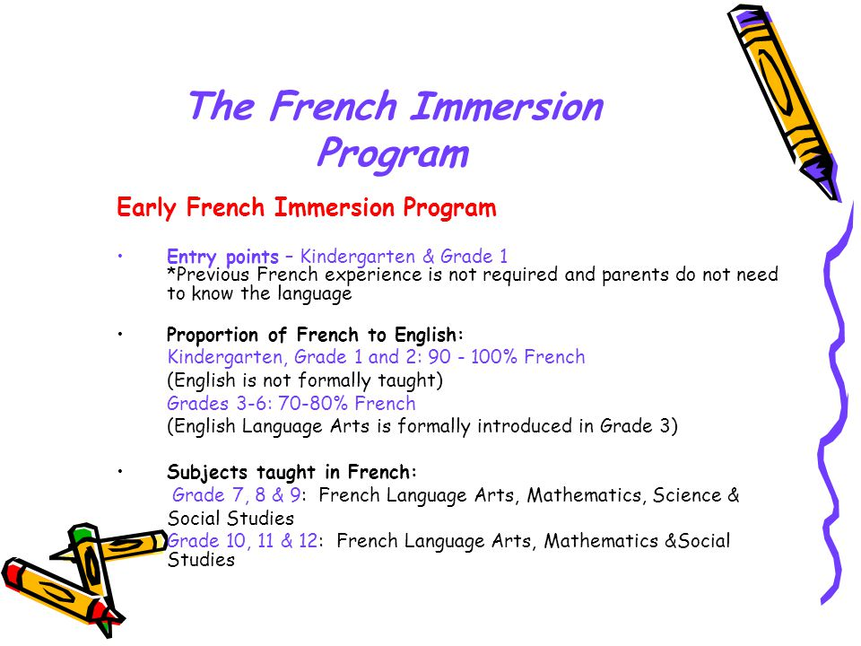 The French Immersion Program Early French Immersion Program Entry points – Kindergarten & Grade 1 *Previous French experience is not required and parents do not need to know the language Proportion of French to English: Kindergarten, Grade 1 and 2: 90 - 100% French (English is not formally taught) Grades 3-6: 70-80% French (English Language Arts is formally introduced in Grade 3) Subjects taught in French: Grade 7, 8 & 9: French Language Arts, Mathematics, Science & Social Studies Grade 10, 11 & 12: French Language Arts, Mathematics &Social Studies