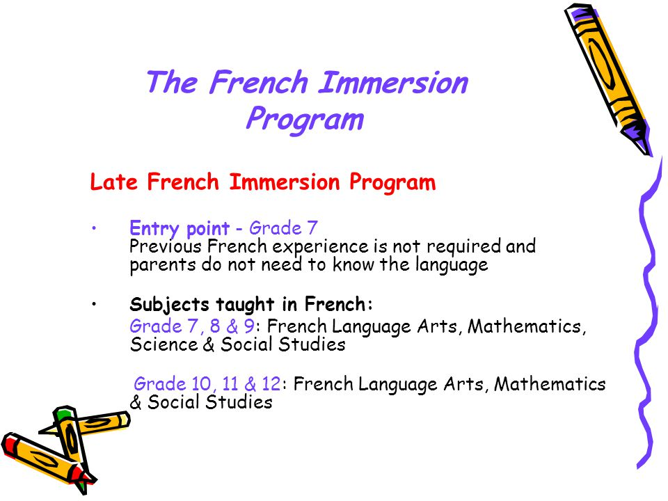The French Immersion Program Late French Immersion Program Entry point - Grade 7 Previous French experience is not required and parents do not need to know the language Subjects taught in French: Grade 7, 8 & 9: French Language Arts, Mathematics, Science & Social Studies Grade 10, 11 & 12: French Language Arts, Mathematics & Social Studies