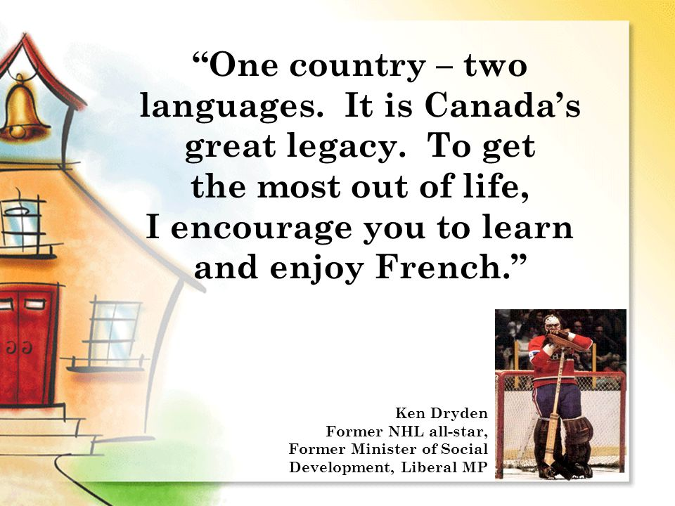 """One country – two languages. It is Canada's great legacy. To get the most out of life, I encourage you to learn and enjoy French."" Ken Dryden Former"