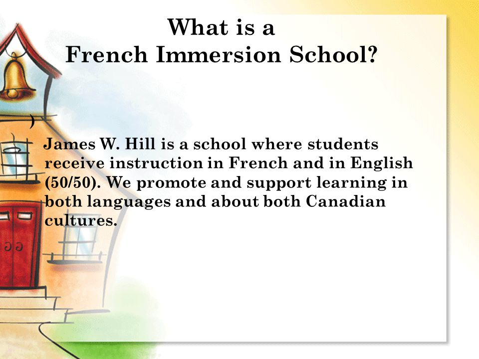What is a French Immersion School? ) James W. Hill is a school where students receive instruction in French and in English (50/50). We promote and sup