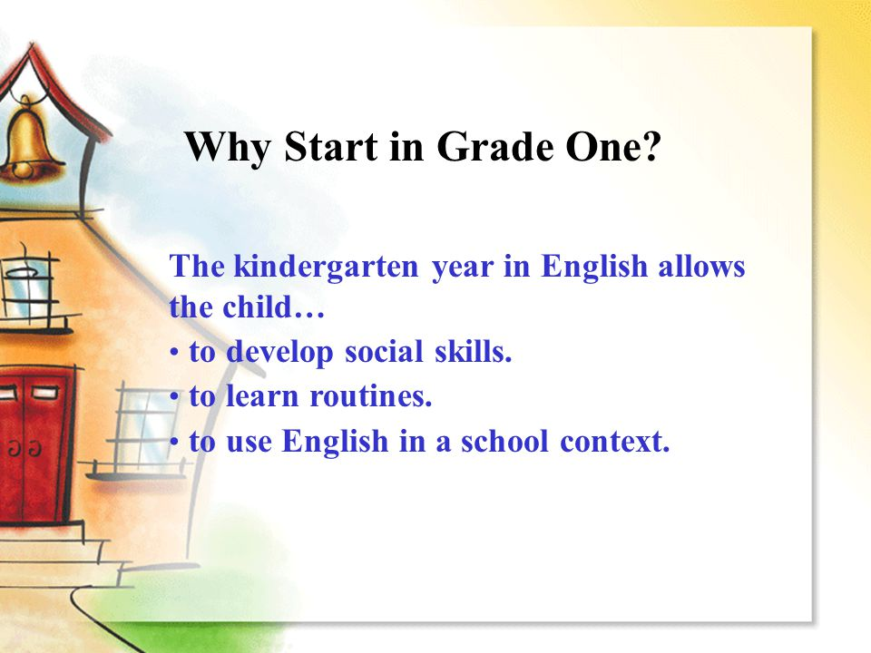 Why Start in Grade One? The kindergarten year in English allows the child… to develop social skills. to learn routines. to use English in a school con