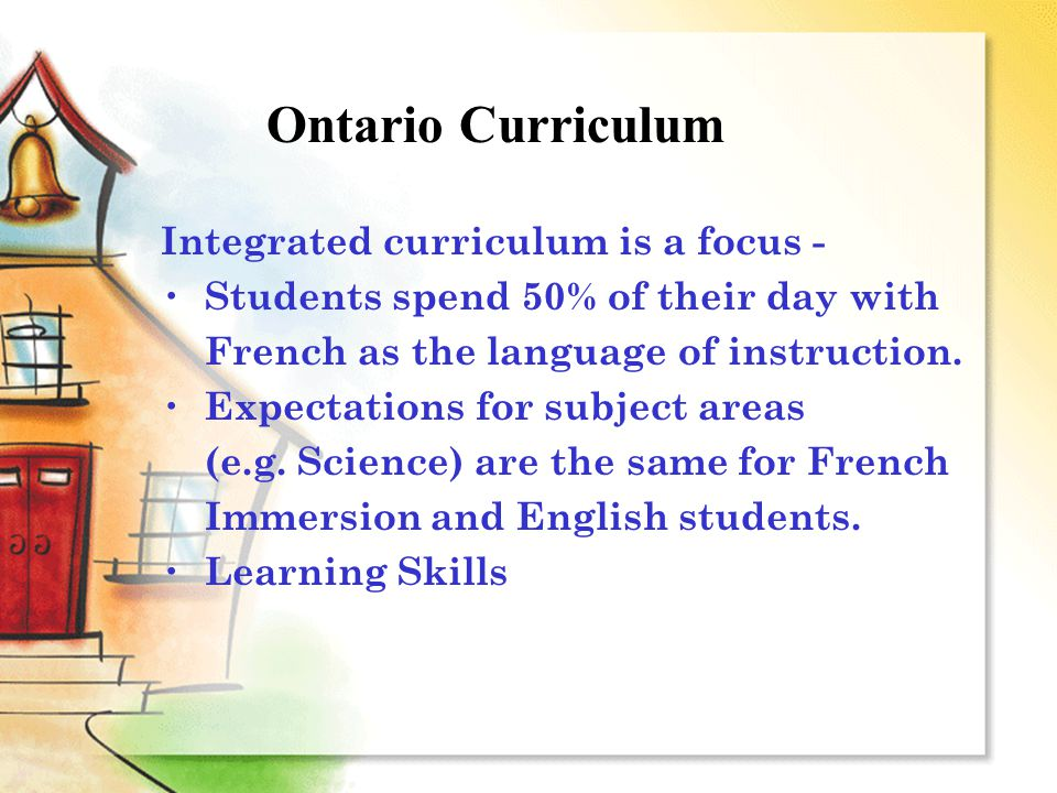 Ontario Curriculum Integrated curriculum is a focus - Students spend 50% of their day with French as the language of instruction. Expectations for sub