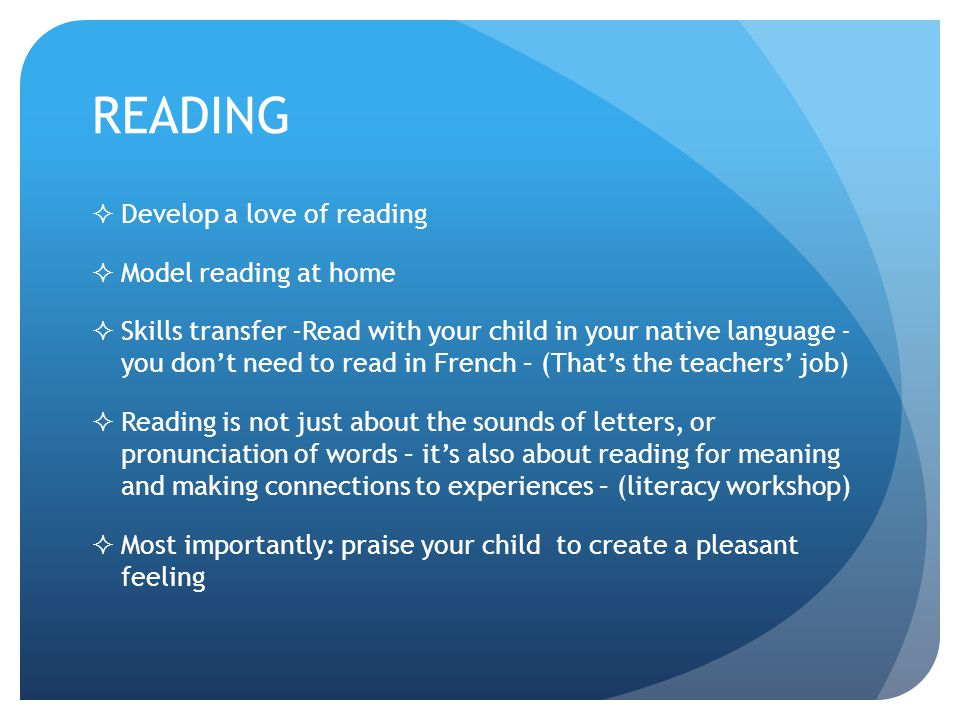READING  Develop a love of reading  Model reading at home  Skills transfer -Read with your child in your native language - you don't need to read in French – (That's the teachers' job)  Reading is not just about the sounds of letters, or pronunciation of words – it's also about reading for meaning and making connections to experiences – (literacy workshop)  Most importantly: praise your child to create a pleasant feeling