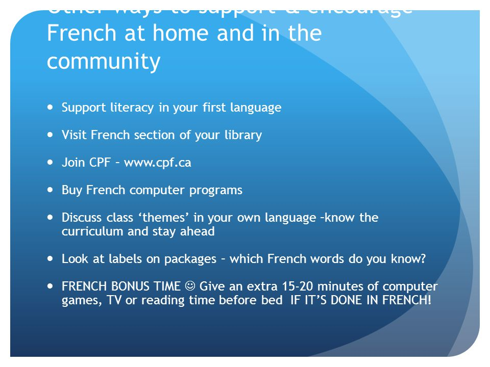 Other ways to support & encourage French at home and in the community Support literacy in your first language Visit French section of your library Join CPF –   Buy French computer programs Discuss class 'themes' in your own language –know the curriculum and stay ahead Look at labels on packages – which French words do you know.