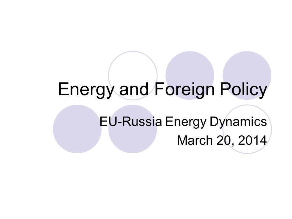 Energy and Foreign Policy EU-Russia Energy Dynamics March 20, 2014