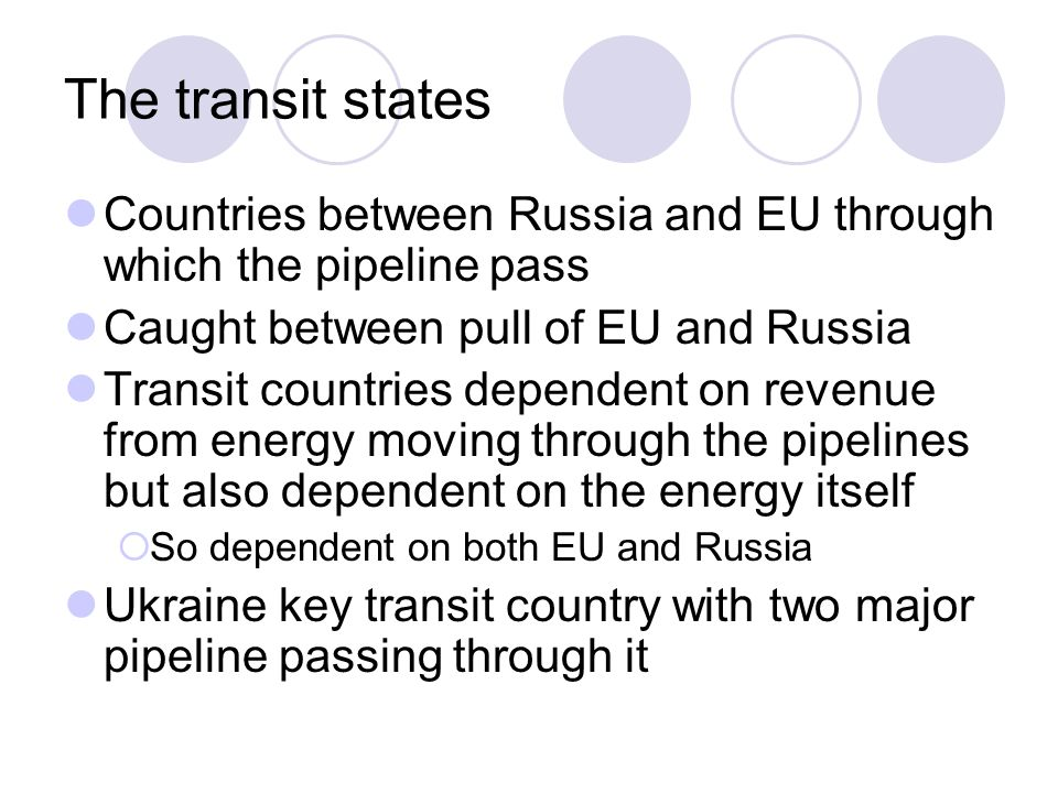 The transit states Countries between Russia and EU through which the pipeline pass Caught between pull of EU and Russia Transit countries dependent on