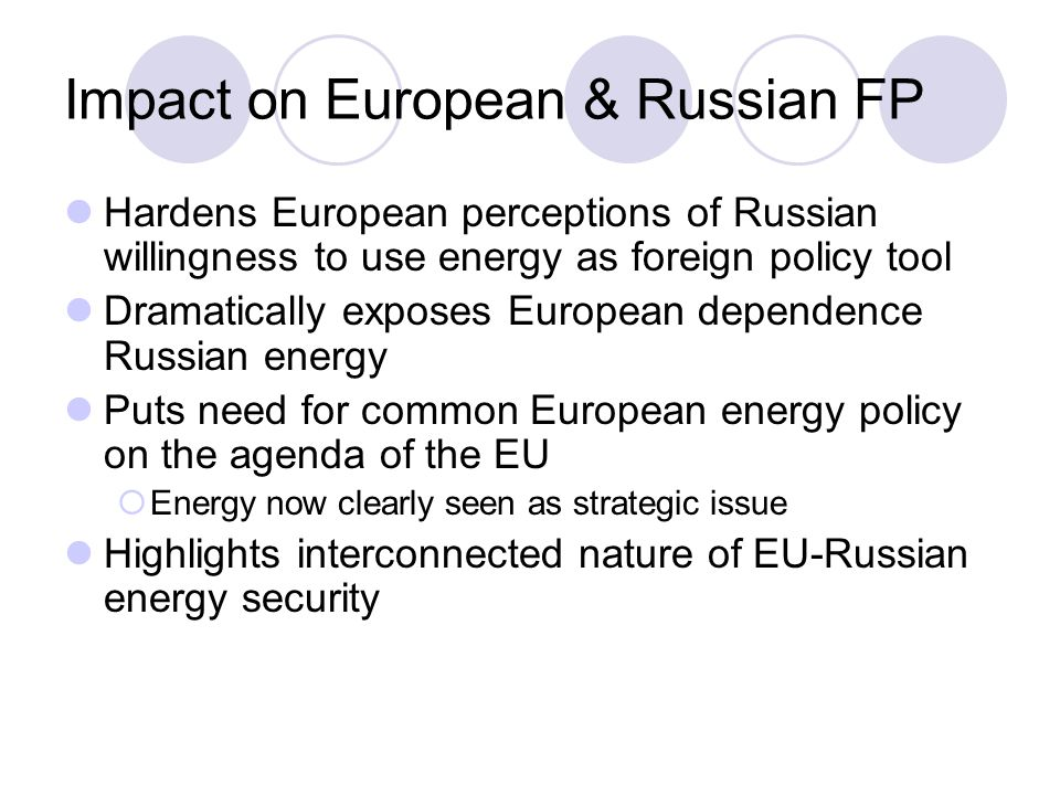 Impact on European & Russian FP Hardens European perceptions of Russian willingness to use energy as foreign policy tool Dramatically exposes European