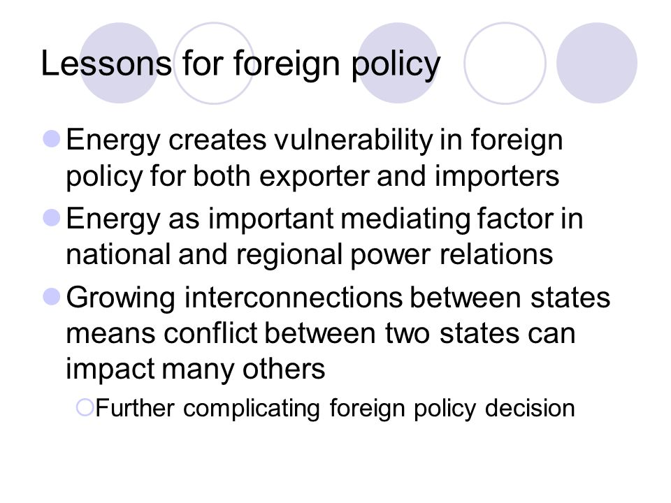 Lessons for foreign policy Energy creates vulnerability in foreign policy for both exporter and importers Energy as important mediating factor in nati