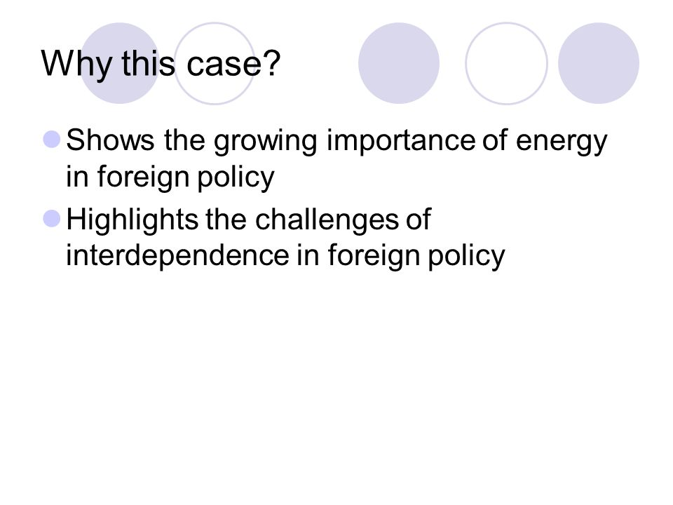 Why this case? Shows the growing importance of energy in foreign policy Highlights the challenges of interdependence in foreign policy