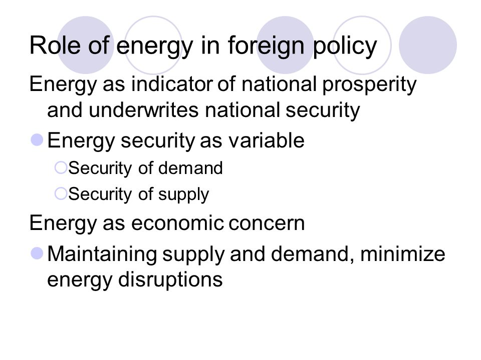 Role of energy in foreign policy Energy as indicator of national prosperity and underwrites national security Energy security as variable  Security o