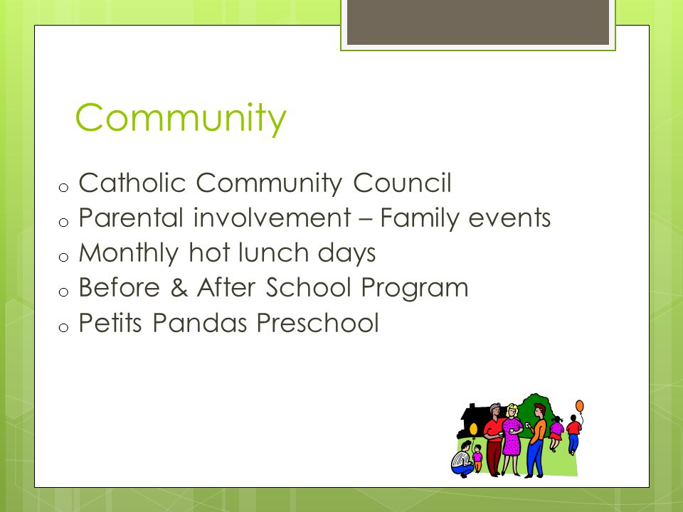 Community o Catholic Community Council o Parental involvement – Family events o Monthly hot lunch days o Before & After School Program o Petits Pandas Preschool