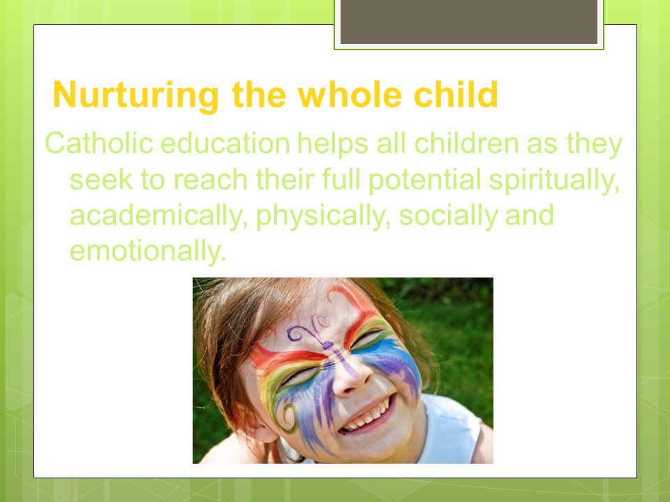 Nurturing the whole child Catholic education helps all children as they seek to reach their full potential spiritually, academically, physically, socially and emotionally.