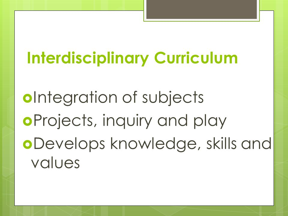 Interdisciplinary Curriculum  Integration of subjects  Projects, inquiry and play  Develops knowledge, skills and values