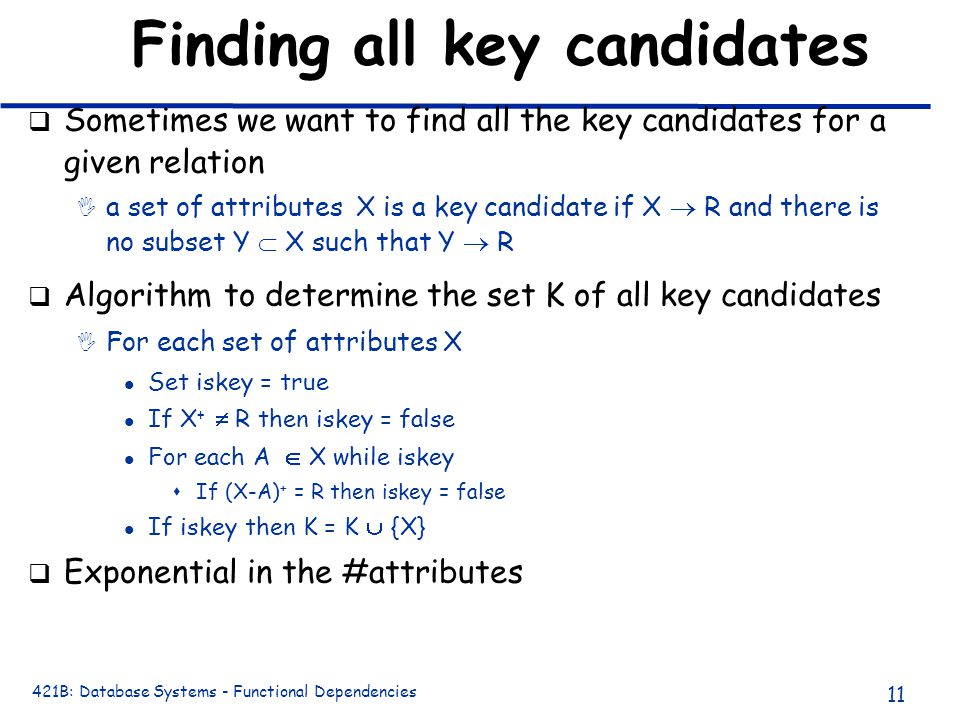 421B: Database Systems - Functional Dependencies 11 Finding all key candidates q Sometimes we want to find all the key candidates for a given relation