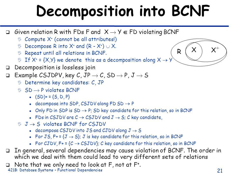 421B: Database Systems - Functional Dependencies 21 Decomposition into BCNF q Given relation R with FDs F and X  Y  FD violating BCNF I Compute X + (cannot be all attributes!) I Decompose R into X + and (R - X + )  X.