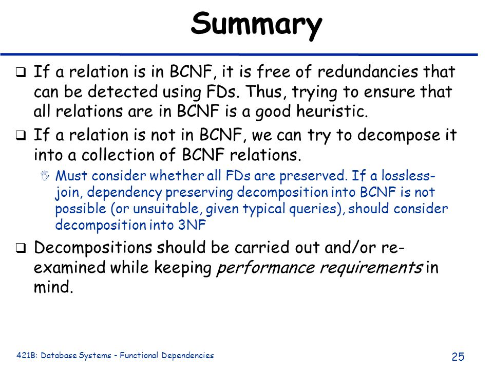 421B: Database Systems - Functional Dependencies 25 Summary q If a relation is in BCNF, it is free of redundancies that can be detected using FDs.