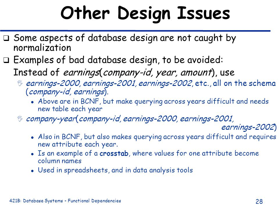 421B: Database Systems - Functional Dependencies 28 Other Design Issues q Some aspects of database design are not caught by normalization q Examples o