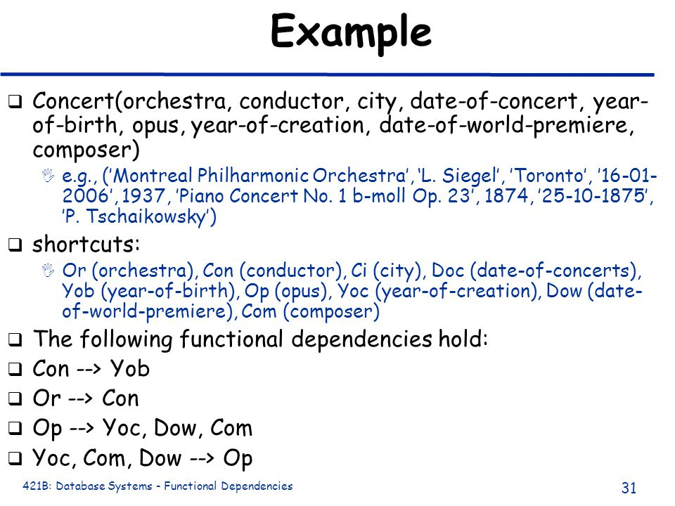 421B: Database Systems - Functional Dependencies 31 Example q Concert(orchestra, conductor, city, date-of-concert, year- of-birth, opus, year-of-creation, date-of-world-premiere, composer) I e.g., ('Montreal Philharmonic Orchestra', 'L.