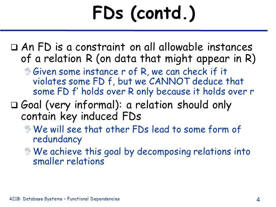 421B: Database Systems - Functional Dependencies 4 FDs (contd.) q An FD is a constraint on all allowable instances of a relation R (on data that might appear in R) I Given some instance r of R, we can check if it violates some FD f, but we CANNOT deduce that some FD f' holds over R only because it holds over r q Goal (very informal): a relation should only contain key induced FDs I We will see that other FDs lead to some form of redundancy I We achieve this goal by decomposing relations into smaller relations