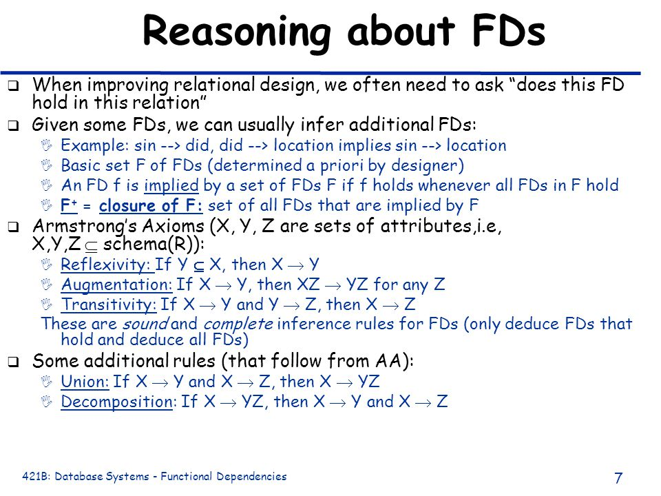 421B: Database Systems - Functional Dependencies 7 Reasoning about FDs q When improving relational design, we often need to ask does this FD hold in this relation q Given some FDs, we can usually infer additional FDs: I Example: sin --> did, did --> location implies sin --> location I Basic set F of FDs (determined a priori by designer) I An FD f is implied by a set of FDs F if f holds whenever all FDs in F hold I F + = closure of F: set of all FDs that are implied by F q Armstrong's Axioms (X, Y, Z are sets of attributes,i.e, X,Y,Z  schema(R)): I Reflexivity: If Y  X, then X  Y I Augmentation: If X  Y, then XZ  YZ for any Z I Transitivity: If X  Y and Y  Z, then X  Z These are sound and complete inference rules for FDs (only deduce FDs that hold and deduce all FDs) q Some additional rules (that follow from AA): I Union: If X  Y and X  Z, then X  YZ I Decomposition: If X  YZ, then X  Y and X  Z