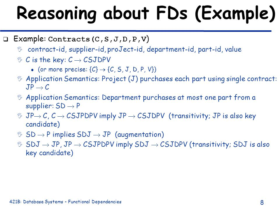 421B: Database Systems - Functional Dependencies 8 Reasoning about FDs (Example)  Example: Contracts(C,S,J,D,P,V )  contract-id, supplier-id, proJect-id, department-id, part-id, value I C is the key: C  CSJDPV l (or more precise: {C}  {C, S, J, D, P, V}) I Application Semantics: Project (J) purchases each part using single contract: JP  C I Application Semantics: Department purchases at most one part from a supplier: SD  P I JP  C, C  CSJPDPV imply JP  CSJDPV (transitivity; JP is also key candidate) I SD  P implies SDJ  JP (augmentation) I SDJ  JP, JP  CSJPDPV imply SDJ  CSJDPV (transitivity; SDJ is also key candidate)