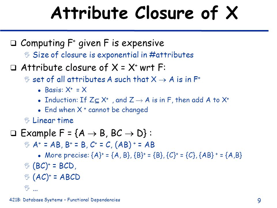 421B: Database Systems - Functional Dependencies 9 Attribute Closure of X q Computing F + given F is expensive I Size of closure is exponential in #at