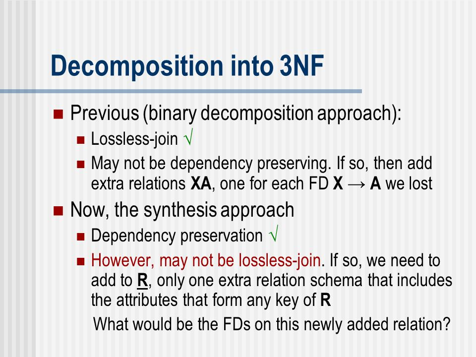 Decomposition into 3NF Previous (binary decomposition approach): Lossless-join √ May not be dependency preserving. If so, then add extra relations XA,