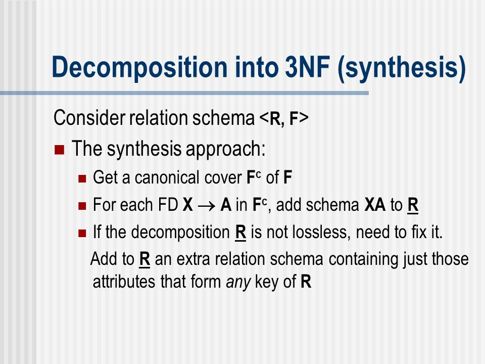 Decomposition into 3NF (synthesis) Consider relation schema The synthesis approach: Get a canonical cover F c of F For each FD X  A in F c, add schem