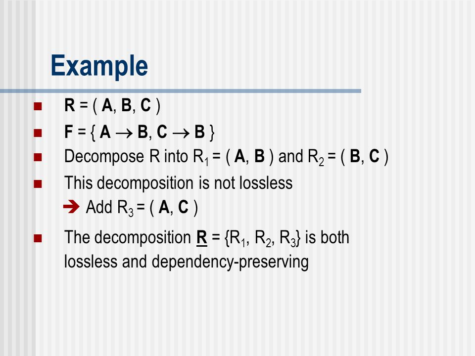Example R = ( A, B, C ) F = { A  B, C  B } Decompose R into R 1 = ( A, B ) and R 2 = ( B, C ) This decomposition is not lossless  Add R 3 = ( A, C