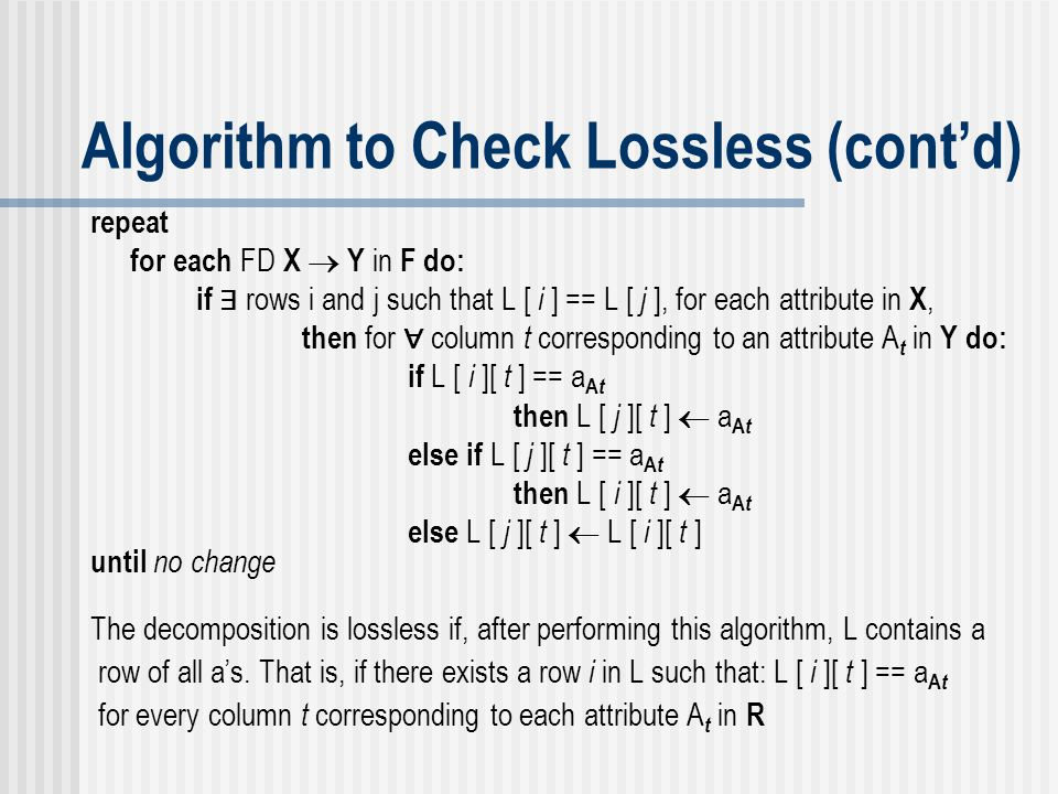 Algorithm to Check Lossless (cont'd) repeat for each FD X  Y in F do: if ∃ rows i and j such that L [ i ] == L [ j ], for each attribute in X, then f