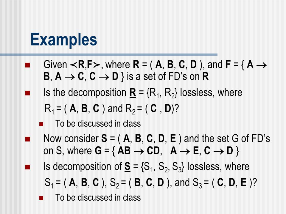 Examples Given ≺ R, F ≻, where R = ( A, B, C, D ), and F = { A  B, A  C, C  D } is a set of FD's on R Is the decomposition R = {R 1, R 2 } lossless