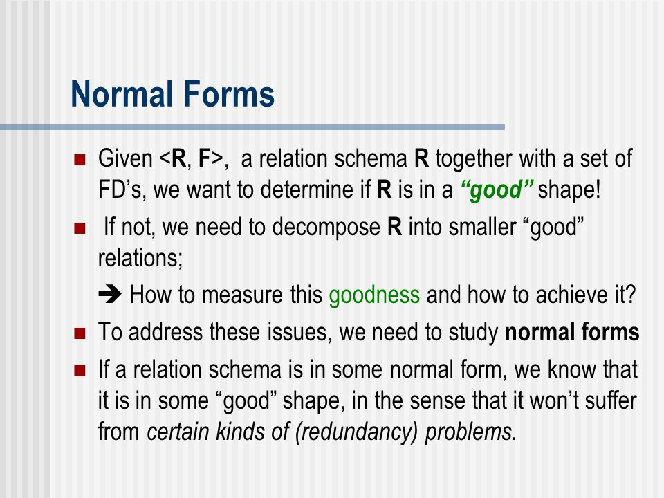 """Given, a relation schema R together with a set of FD's, we want to determine if R is in a """"good"""" shape! If not, we need to decompose R into smaller """"g"""
