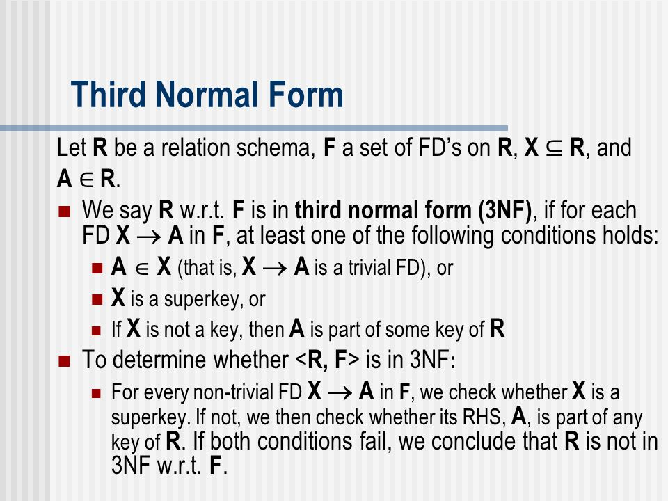 Third Normal Form Let R be a relation schema, F a set of FD's on R, X ⊆ R, and A ∈ R.A ∈ R. We say R w.r.t. F is in third normal form (3NF), if for ea