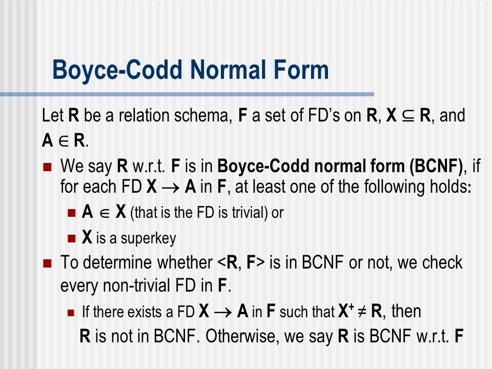 Examples Given ≺ R, F ≻, where R = ( A, B, C, D ), and F = { A  B, A  C, C  D } is a set of FD's on R Is the decomposition R = {R 1, R 2 } lossless, where R 1 = ( A, B, C ) and R 2 = ( C, D ).