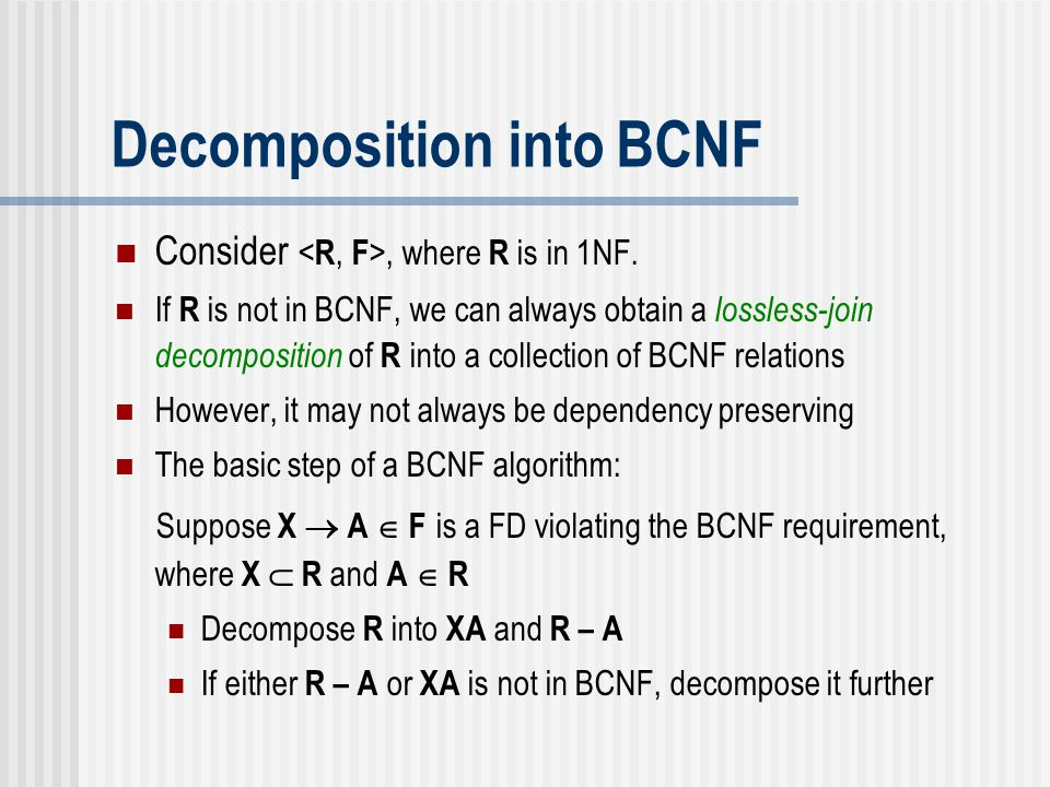 Decomposition into BCNF Consider, where R is in 1NF. If R is not in BCNF, we can always obtain a lossless-join decomposition of R into a collection of