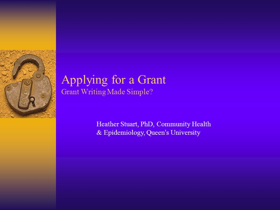 Applying for a Grant Grant Writing Made Simple? Heather Stuart, PhD, Community Health & Epidemiology, Queen ' s University