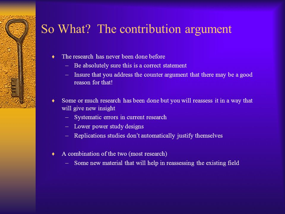 So What? The contribution argument  The research has never been done before –Be absolutely sure this is a correct statement –Insure that you address
